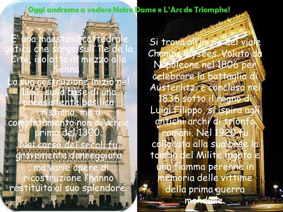 Oggi andremo a vedere Notre Dame e LArc de Triomphe! E una maestosa cattedrale gotica che sorge sull île de la Cité, isolotto in mezzo alla Senna. La