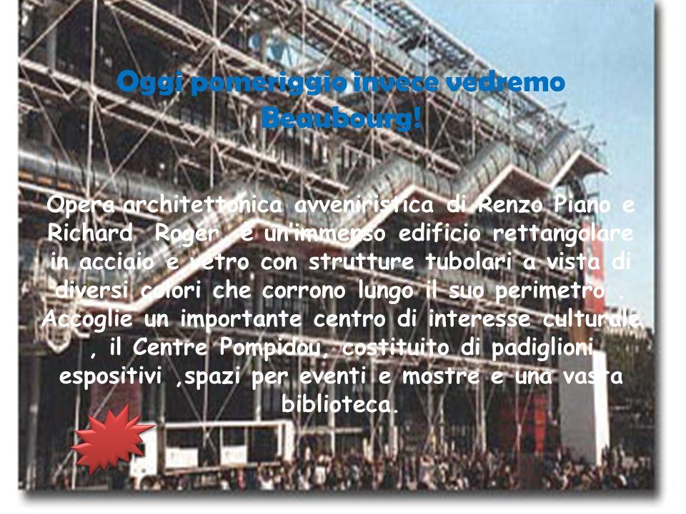 Oggi pomeriggio invece vedremo Beaubourg! Opera architettonica avveniristica di Renzo Piano e Richard Roger, è unimmenso edificio rettangolare in acci