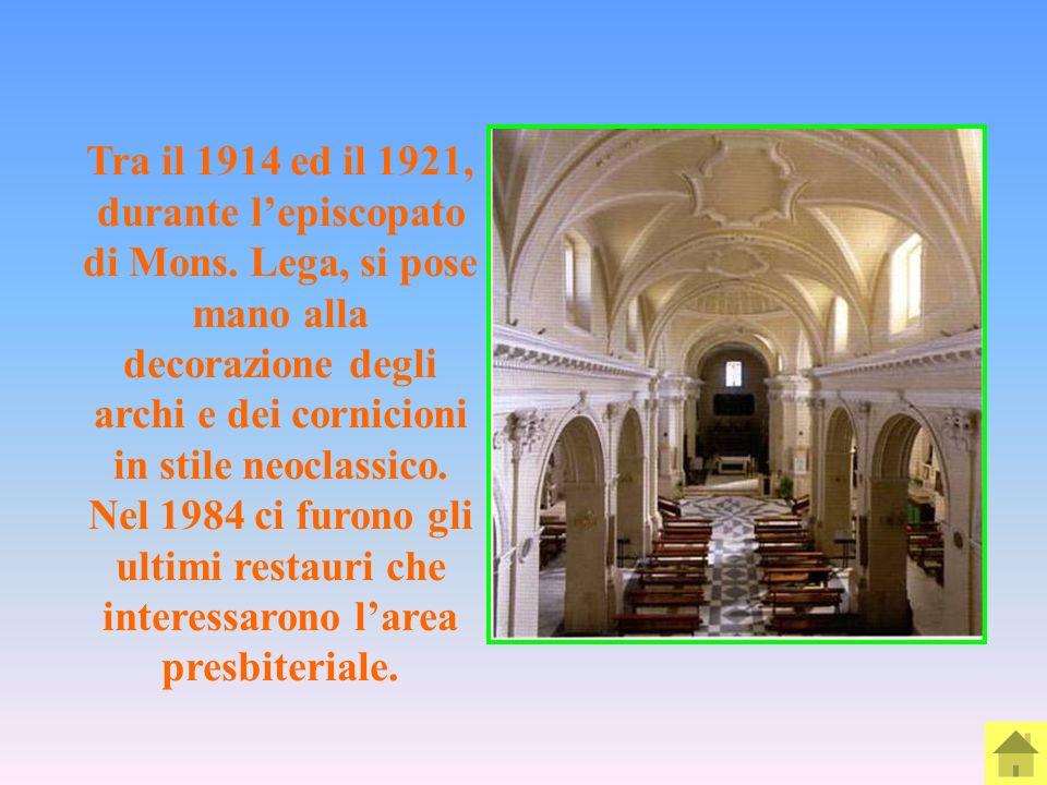 Tra il 1914 ed il 1921, durante lepiscopato di Mons. Lega, si pose mano alla decorazione degli archi e dei cornicioni in stile neoclassico. Nel 1984 c