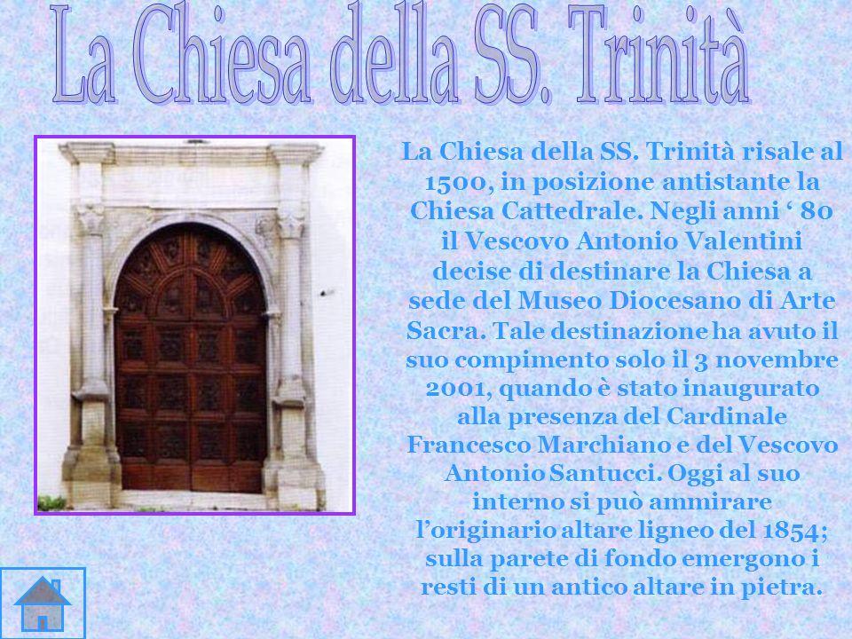La Chiesa della SS. Trinità risale al 1500, in posizione antistante la Chiesa Cattedrale. Negli anni 80 il Vescovo Antonio Valentini decise di destina
