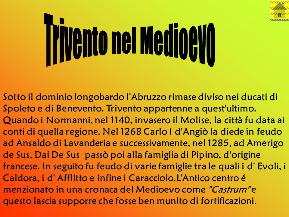 Sotto il dominio longobardo l'Abruzzo rimase diviso nei ducati di Spoleto e di Benevento. Trivento appartenne a quest'ultimo. Quando i Normanni, nel 1