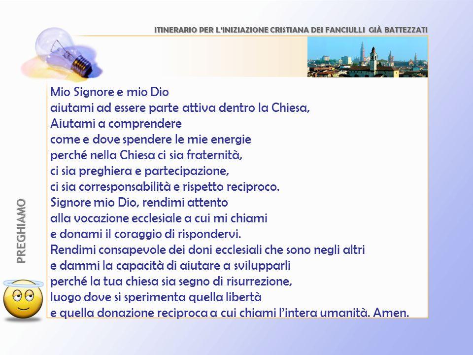 ITINERARIO PER LINIZIAZIONE CRISTIANA DEI FANCIULLI GIÀ BATTEZZATI PREGHIAMO Mio Signore e mio Dio aiutami ad essere parte attiva dentro la Chiesa, Ai