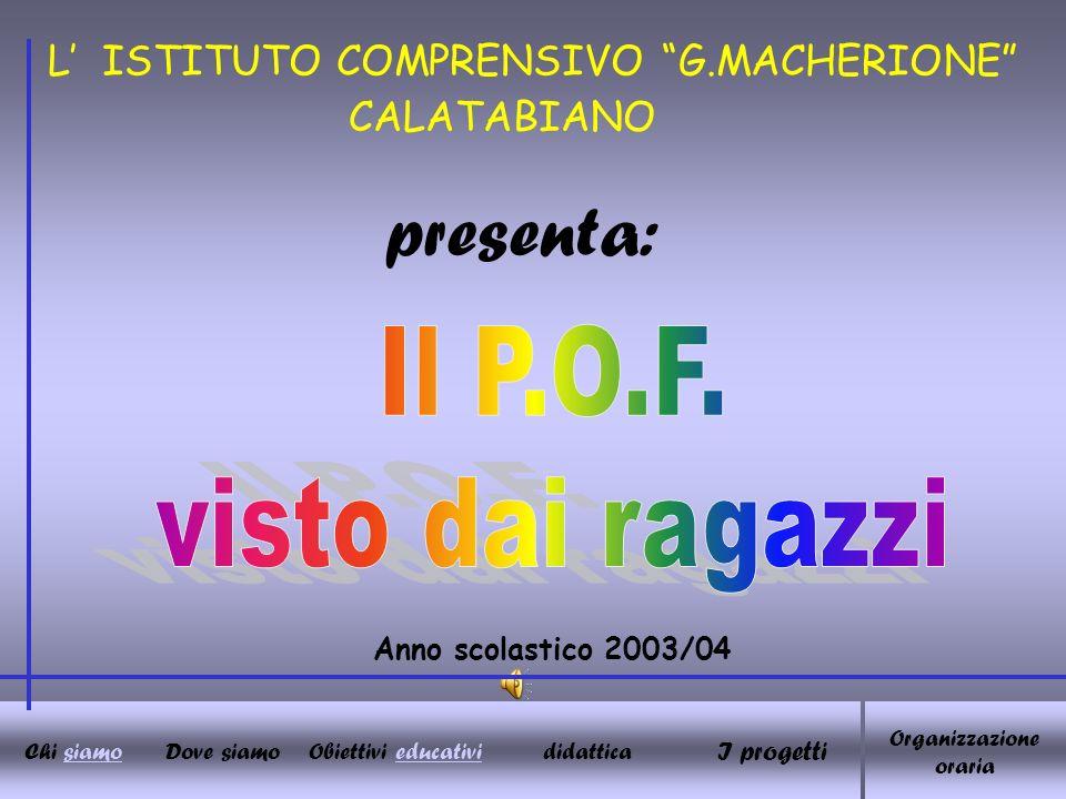 L ISTITUTO COMPRENSIVO G.MACHERIONE Anno scolastico 2003/04 presenta: CALATABIANO I progetti Chi siamoDove siamoObiettivi educativididattica Organizzazione oraria