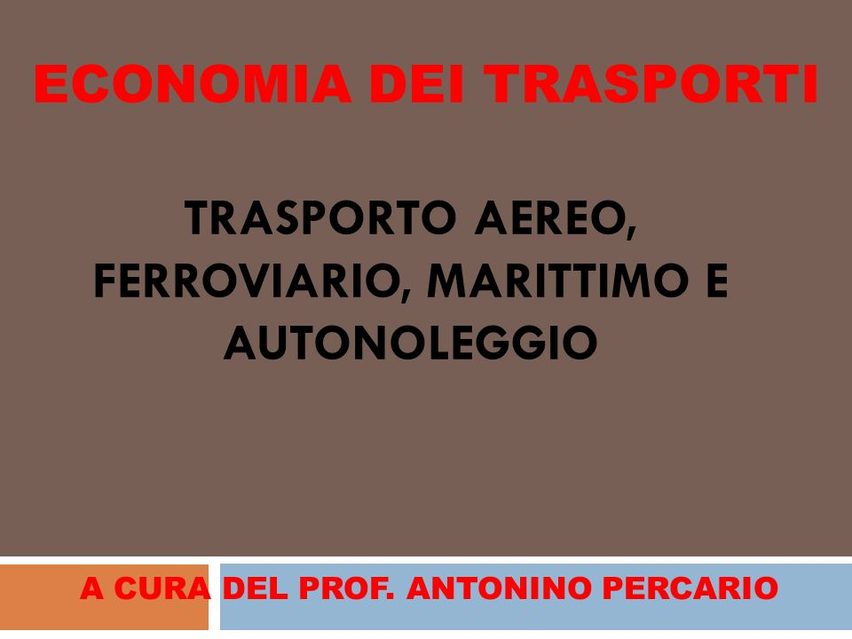 TRASPORTO AEREO, FERROVIARIO, MARITTIMO E AUTONOLEGGIO A CURA DEL PROF. ANTONINO PERCARIO ECONOMIA DEI TRASPORTI
