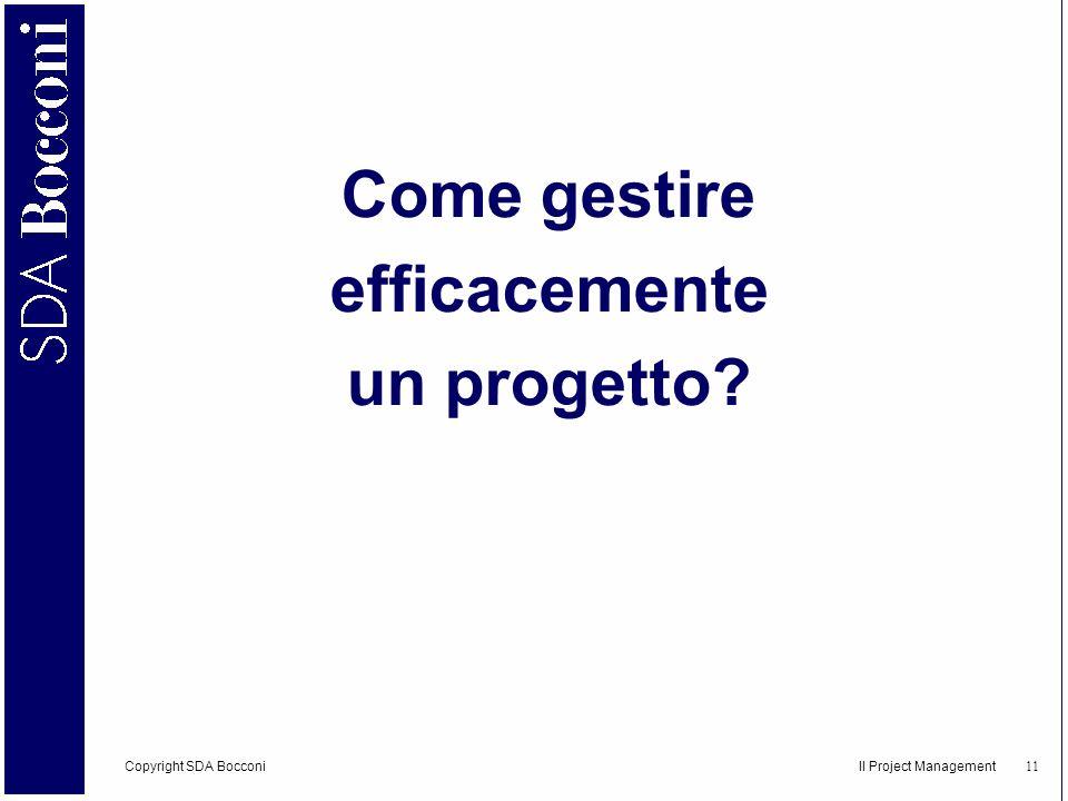 Copyright SDA Bocconi Il Project Management 12 Consiste nella pianificazione, organizzazione, gestione e controllo delle risorse aziendali per lo svolgimento di attività finalizzate al conseguimento di specifici obiettivi in un intervallo definito di tempo.