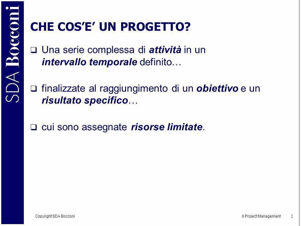 Copyright SDA Bocconi Il Project Management 3 CARATTERISTICHE DEL PROGETTO Il progetto apporta innovazione Il progetto ha un ciclo di vita Il progetto è on top delle attività quotidiane Il progetto è finalizzato al raggiungimento di un obiettivo specifico in un dato momento Il progetto si basa sul teamwork