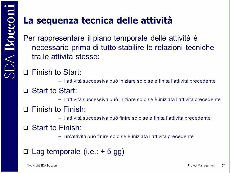 Copyright SDA Bocconi Il Project Management 28 RELAZIONI TECNICHE Finish to Start:Finish to Finish: Start to Start:Start to Finish: A B I F A B A B A B Lag temporale (i.e.: + 5 gg)