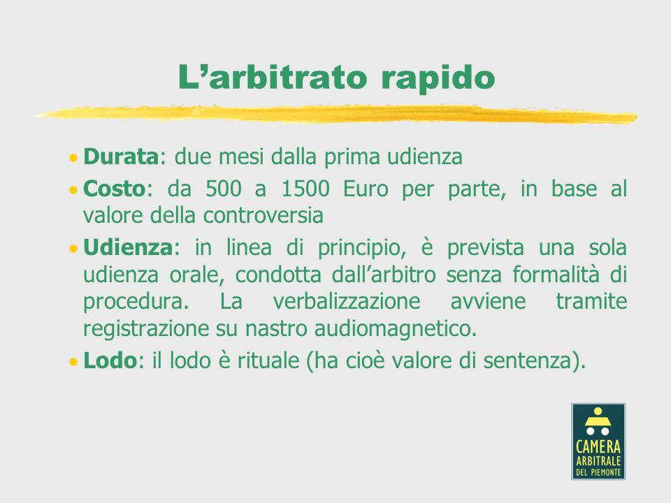 Larbitrato rapido Durata: due mesi dalla prima udienza Costo: da 500 a 1500 Euro per parte, in base al valore della controversia Udienza: in linea di