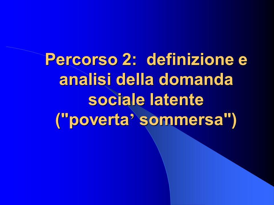 Percorso 2: definizione e analisi della domanda sociale latente ( poverta sommersa )