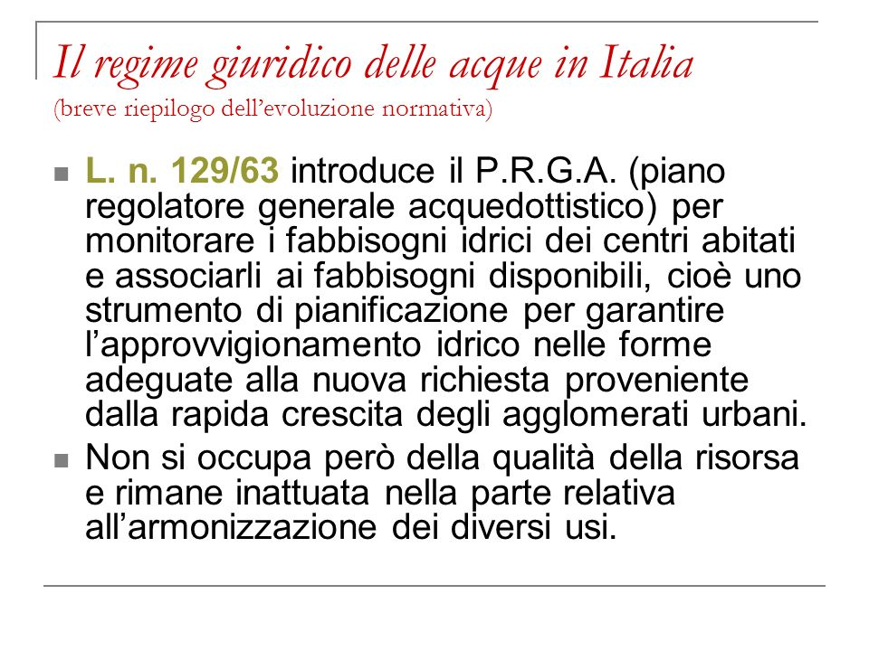 Il regime giuridico delle acque in Italia (breve riepilogo dellevoluzione normativa) L. n. 129/63 introduce il P.R.G.A. (piano regolatore generale acq