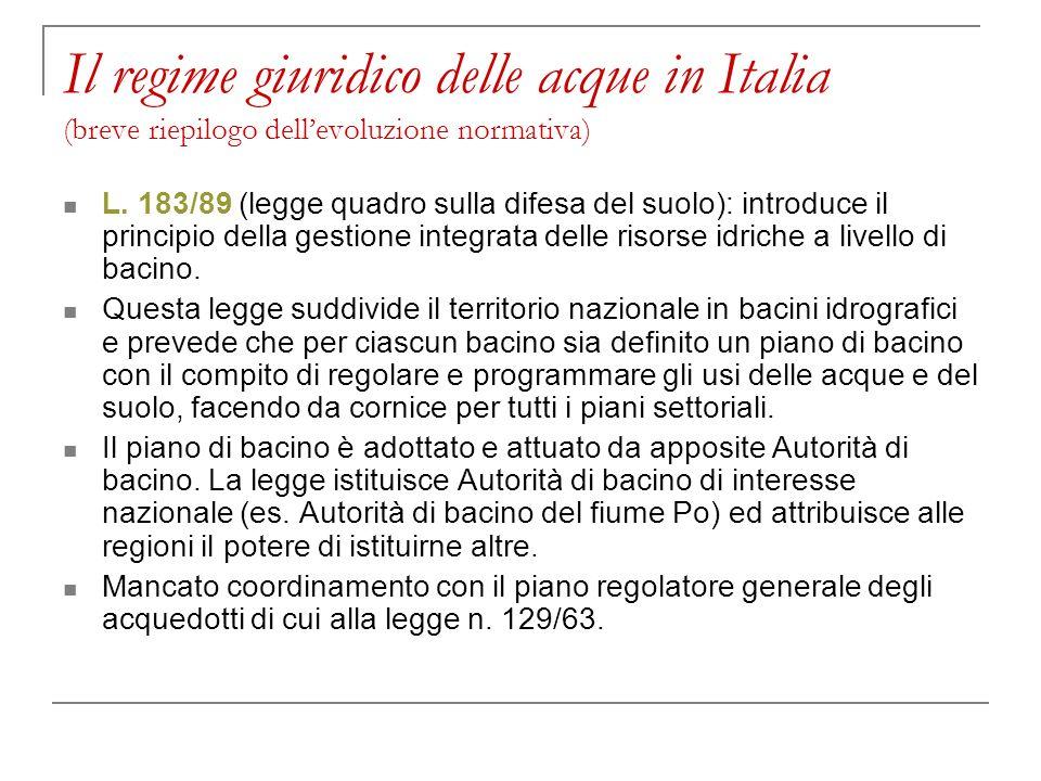Il regime giuridico delle acque in Italia (breve riepilogo dellevoluzione normativa) L. 183/89 (legge quadro sulla difesa del suolo): introduce il pri
