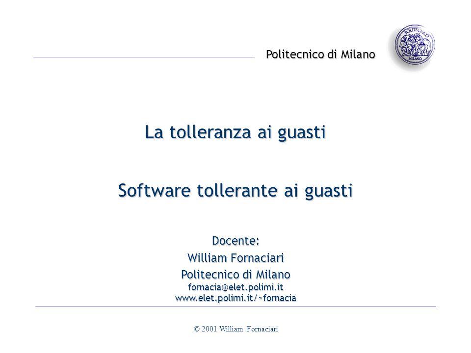 Politecnico di Milano © 2001 William Fornaciari La tolleranza ai guasti Software tollerante ai guasti Docente: William Fornaciari Politecnico di Milano fornacia@elet.polimi.itwww.elet.polimi.it/~fornacia