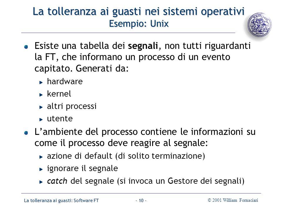 La tolleranza ai guasti: Software FT© 2001 William Fornaciari- 10 - La tolleranza ai guasti nei sistemi operativi Esempio: Unix Esiste una tabella dei segnali, non tutti riguardanti la FT, che informano un processo di un evento capitato.