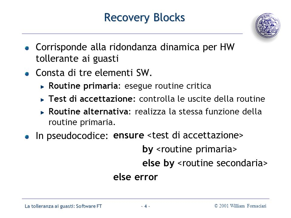 La tolleranza ai guasti: Software FT© 2001 William Fornaciari- 4 - Recovery Blocks Corrisponde alla ridondanza dinamica per HW tollerante ai guasti Consta di tre elementi SW.