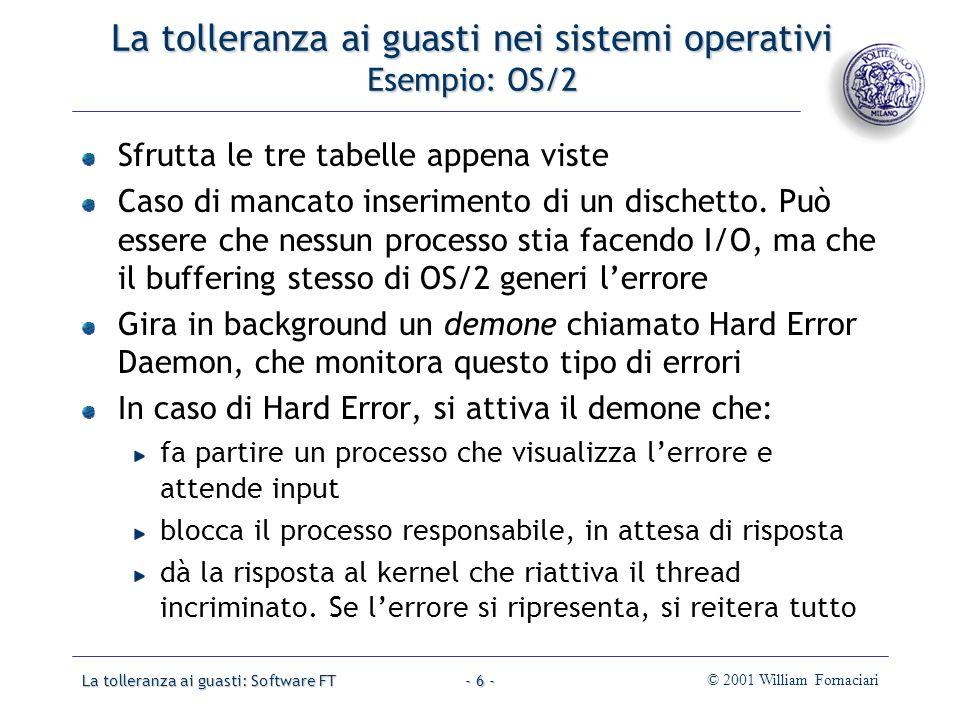 La tolleranza ai guasti: Software FT© 2001 William Fornaciari- 6 - La tolleranza ai guasti nei sistemi operativi Esempio: OS/2 Sfrutta le tre tabelle appena viste Caso di mancato inserimento di un dischetto.