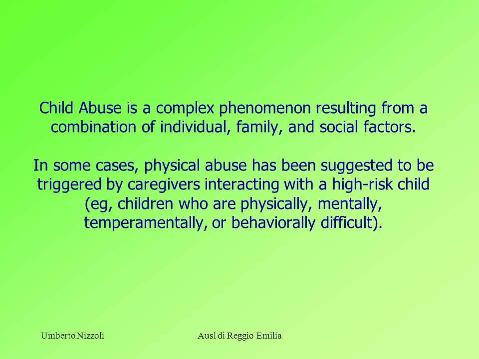 Umberto NizzoliAusl di Reggio Emilia Child Abuse is a complex phenomenon resulting from a combination of individual, family, and social factors. In so