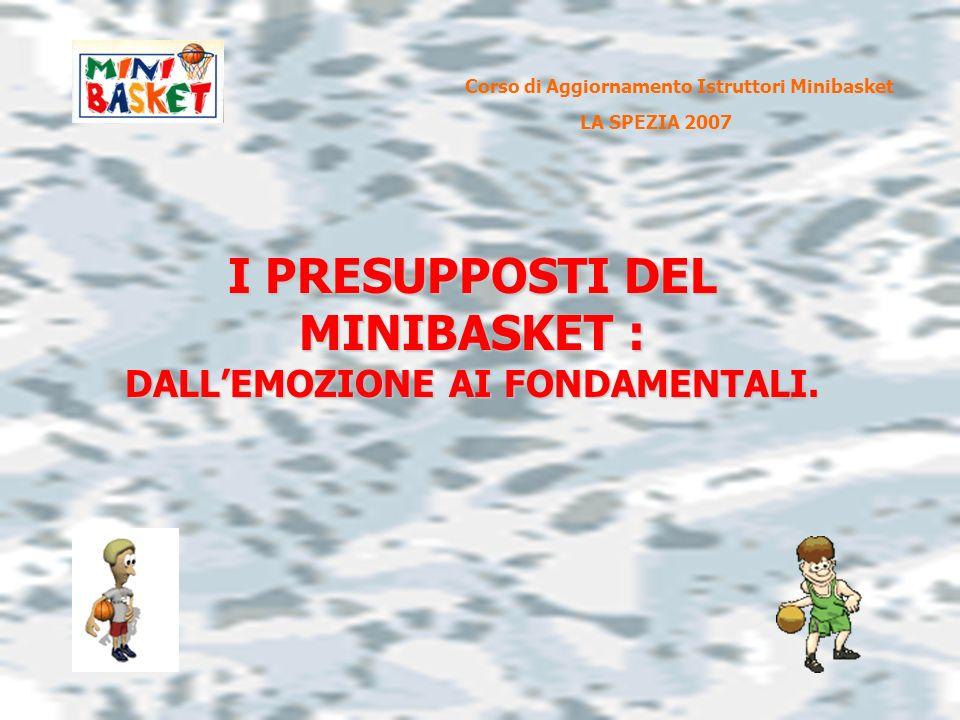 I PRESUPPOSTI DEL MINIBASKET : DALLEMOZIONE AI FONDAMENTALI. Corso di Aggiornamento Istruttori Minibasket LA SPEZIA 2007
