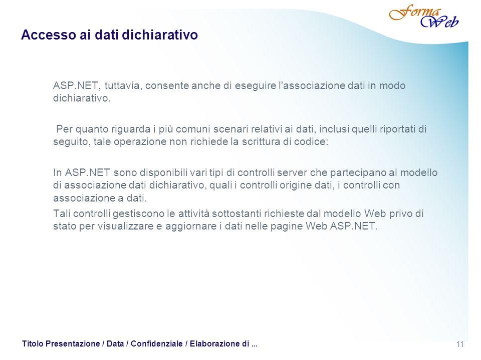 11 Titolo Presentazione / Data / Confidenziale / Elaborazione di... Accesso ai dati dichiarativo ASP.NET, tuttavia, consente anche di eseguire l'assoc