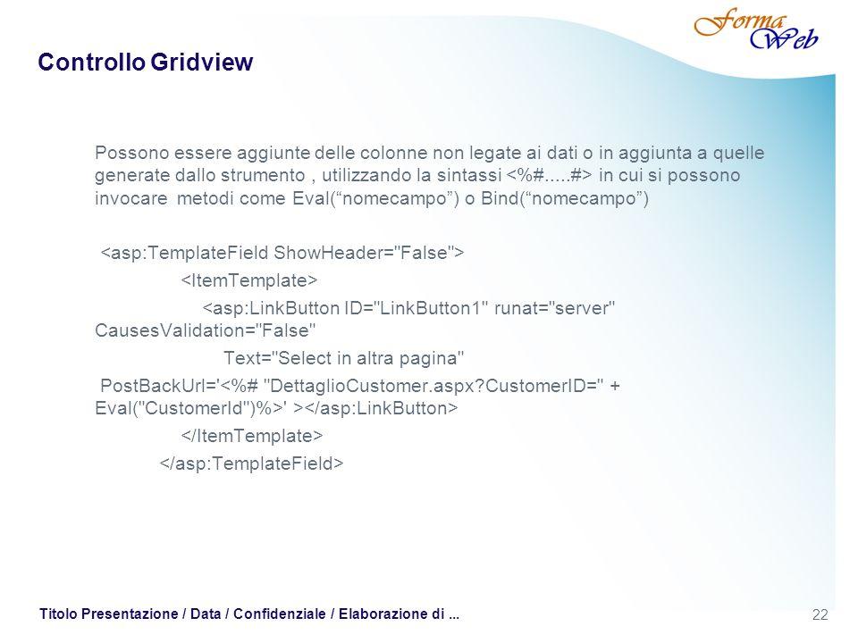 22 Titolo Presentazione / Data / Confidenziale / Elaborazione di... Controllo Gridview Possono essere aggiunte delle colonne non legate ai dati o in a