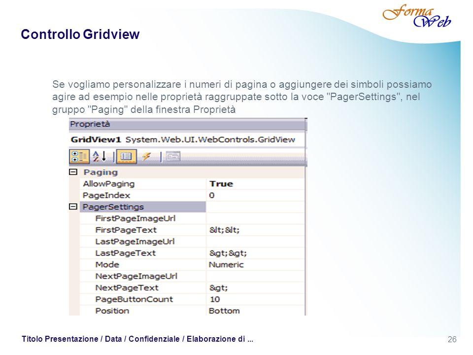 26 Titolo Presentazione / Data / Confidenziale / Elaborazione di... Controllo Gridview Se vogliamo personalizzare i numeri di pagina o aggiungere dei