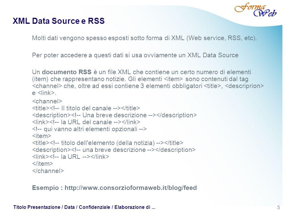 5 Titolo Presentazione / Data / Confidenziale / Elaborazione di... XML Data Source e RSS Molti dati vengono spesso esposti sotto forma di XML (Web ser