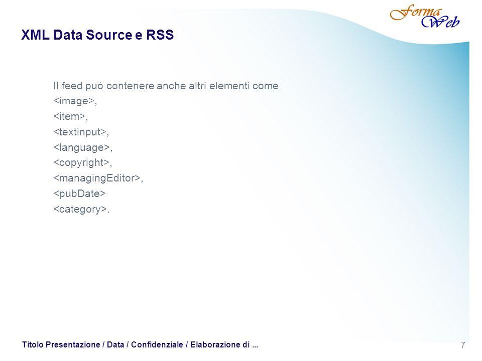 7 Titolo Presentazione / Data / Confidenziale / Elaborazione di... XML Data Source e RSS Il feed può contenere anche altri elementi come,.
