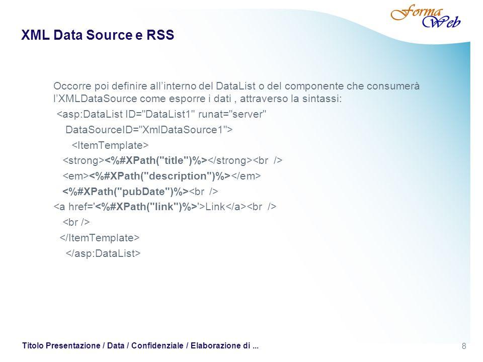 8 Titolo Presentazione / Data / Confidenziale / Elaborazione di... XML Data Source e RSS Occorre poi definire allinterno del DataList o del componente