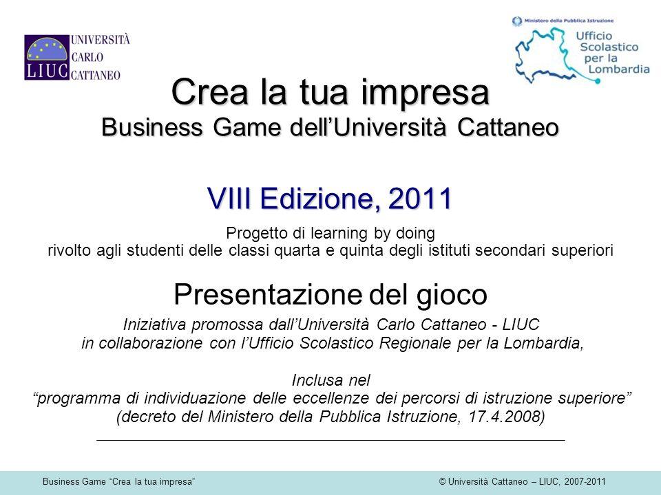 Business Game Crea la tua impresa © Università Cattaneo – LIUC, 2007-2011 Crea la tua impresa Business Game dellUniversità Cattaneo VIII Edizione, 201
