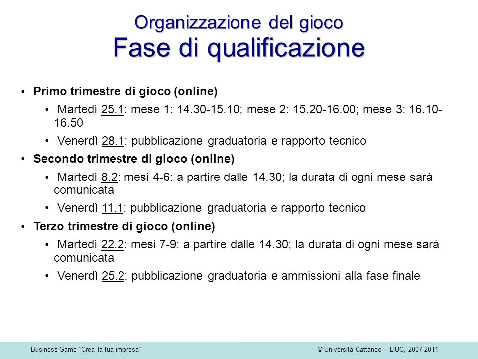 Business Game Crea la tua impresa © Università Cattaneo – LIUC, 2007-2011 Primo trimestre di gioco (online) Martedì 25.1: mese 1: 14.30-15.10; mese 2: