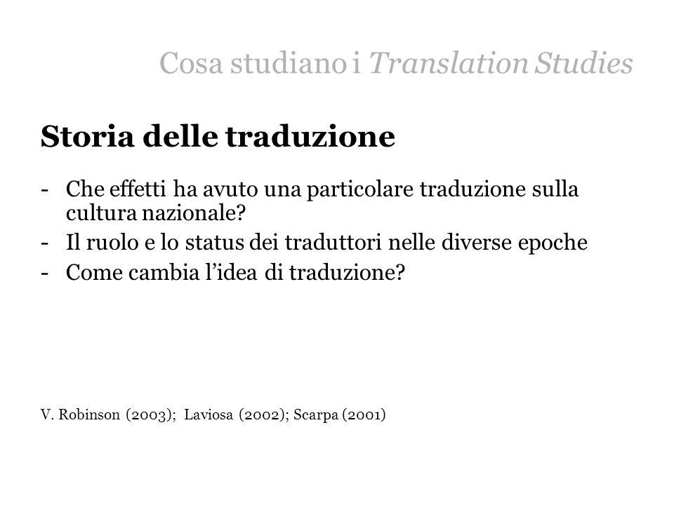 Cosa studiano i Translation Studies Storia delle traduzione -Che effetti ha avuto una particolare traduzione sulla cultura nazionale? -Il ruolo e lo s