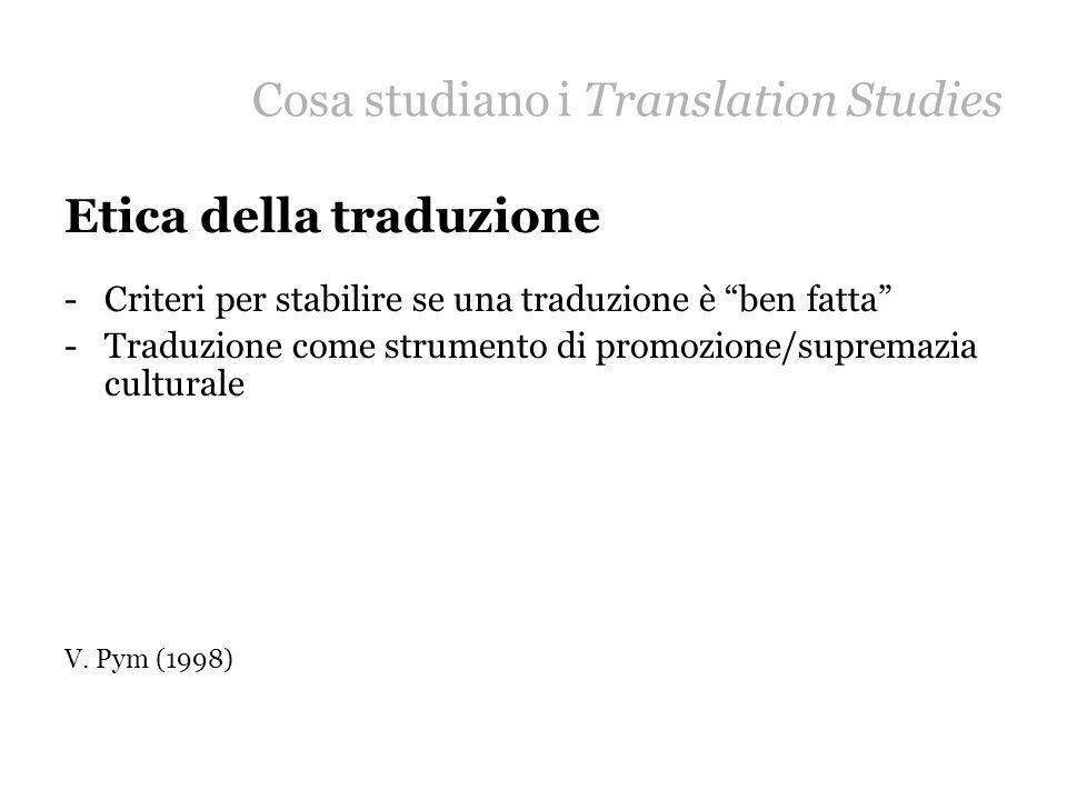 Cosa studiano i Translation Studies Etica della traduzione -Criteri per stabilire se una traduzione è ben fatta -Traduzione come strumento di promozio