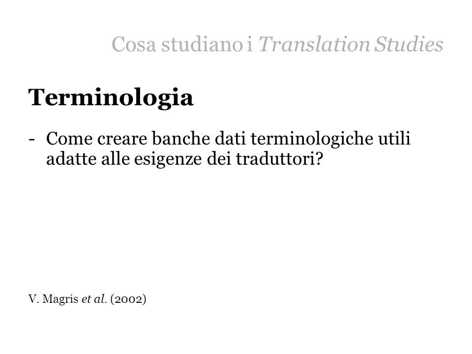 Cosa studiano i Translation Studies Terminologia -Come creare banche dati terminologiche utili adatte alle esigenze dei traduttori? V. Magris et al. (