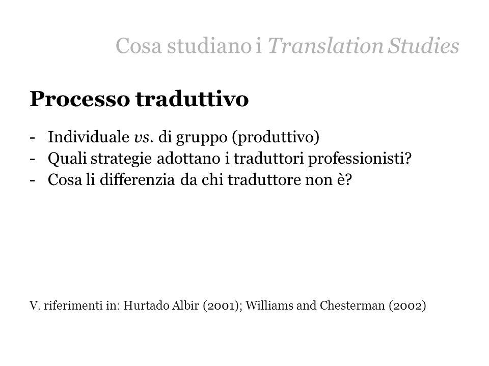 Cosa studiano i Translation Studies Processo traduttivo -Individuale vs. di gruppo (produttivo) -Quali strategie adottano i traduttori professionisti?