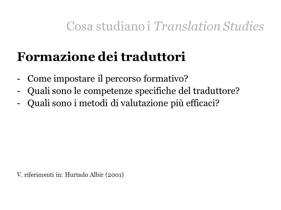 Cosa studiano i Translation Studies Formazione dei traduttori -Come impostare il percorso formativo? -Quali sono le competenze specifiche del tradutto