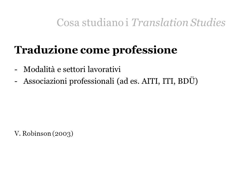 Cosa studiano i Translation Studies Traduzione come professione -Modalità e settori lavorativi -Associazioni professionali (ad es. AITI, ITI, BDÜ) V.