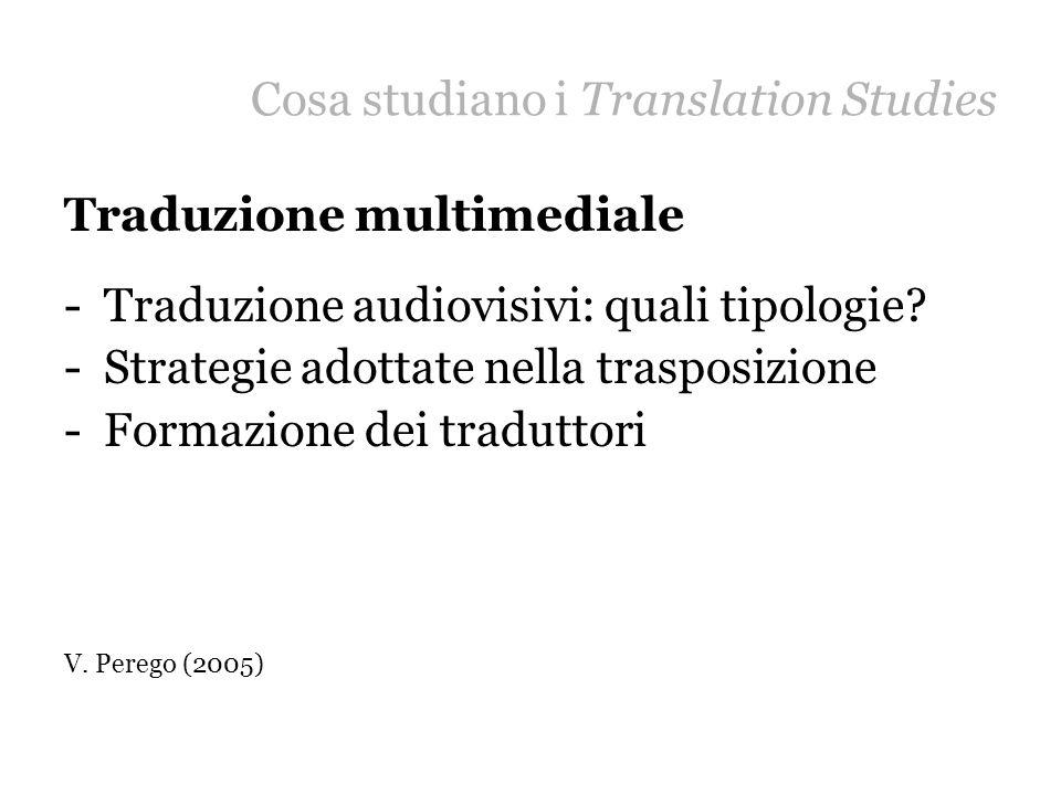 Cosa studiano i Translation Studies Traduzione multimediale -Traduzione audiovisivi: quali tipologie? -Strategie adottate nella trasposizione -Formazi