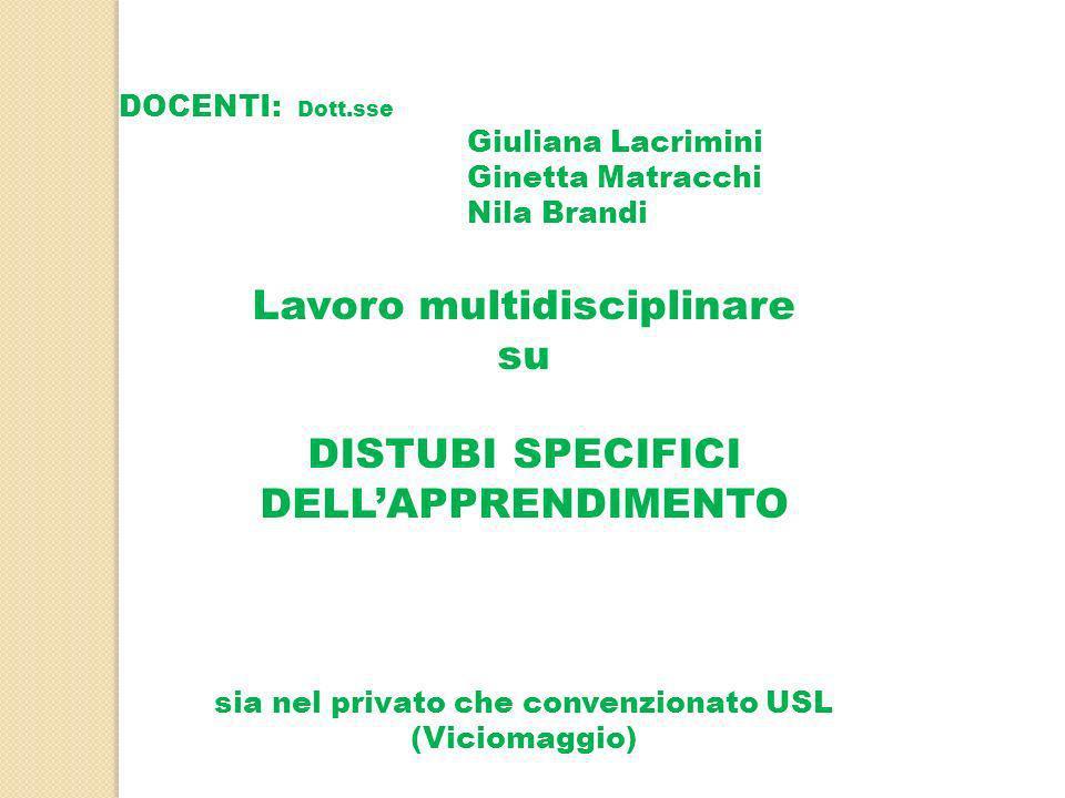 DOCENTI: Dott.sse Giuliana Lacrimini Ginetta Matracchi Nila Brandi Lavoro multidisciplinare su DISTUBI SPECIFICI DELLAPPRENDIMENTO sia nel privato che convenzionato USL (Viciomaggio)