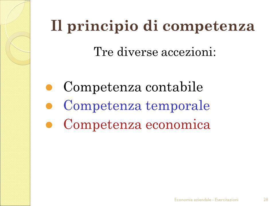 Economia aziendale - Esercitazioni28 Il principio di competenza Tre diverse accezioni: Competenza contabile Competenza temporale Competenza economica