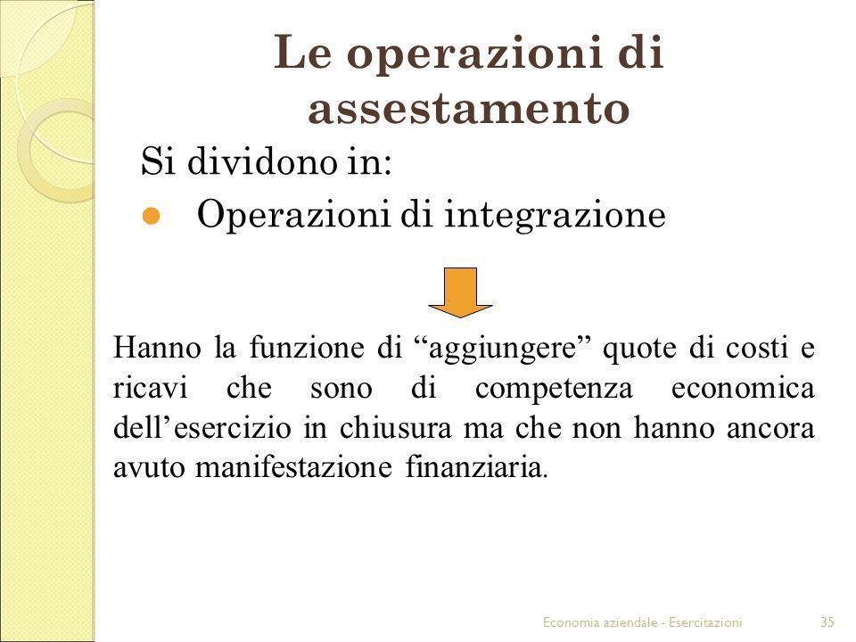 Economia aziendale - Esercitazioni35 Le operazioni di assestamento Si dividono in: Operazioni di integrazione Hanno la funzione di aggiungere quote di