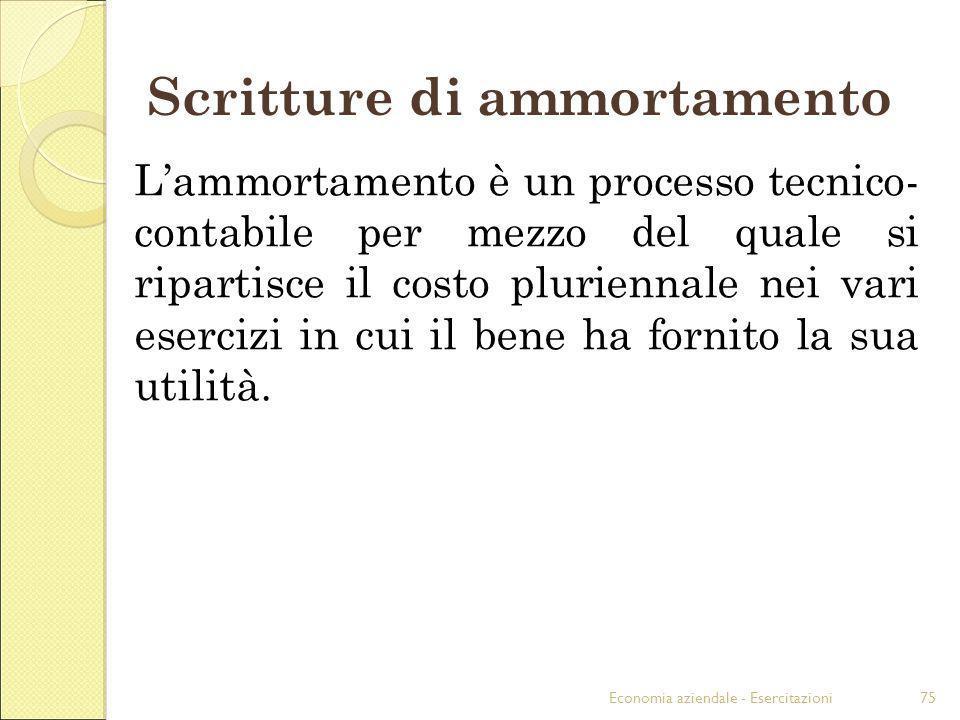 Economia aziendale - Esercitazioni75 Scritture di ammortamento Lammortamento è un processo tecnico- contabile per mezzo del quale si ripartisce il cos