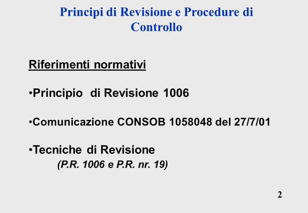2 2 Principi di Revisione e Procedure di Controllo Riferimenti normativi Principio di Revisione 1006 Comunicazione CONSOB 1058048 del 27/7/01 Tecniche di Revisione (P.R.