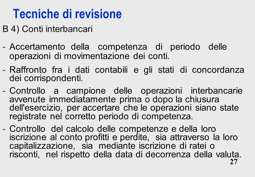 27 Tecniche di revisione B 4) Conti interbancari -Accertamento della competenza di periodo delle operazioni di movimentazione dei conti.