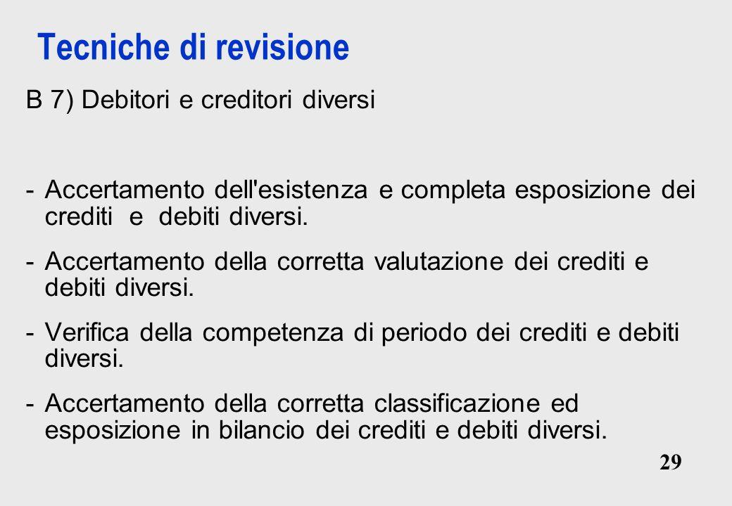 29 Tecniche di revisione B 7) Debitori e creditori diversi -Accertamento dell esistenza e completa esposizione dei crediti e debiti diversi.