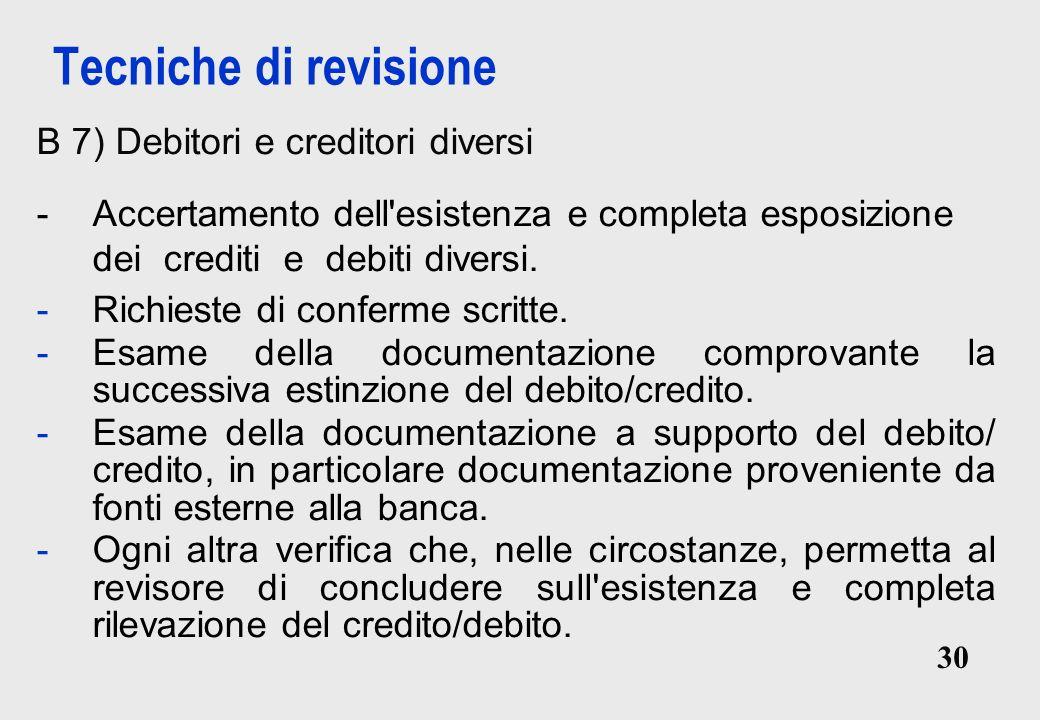 30 Tecniche di revisione B 7) Debitori e creditori diversi -Accertamento dell esistenza e completa esposizione dei crediti e debiti diversi.