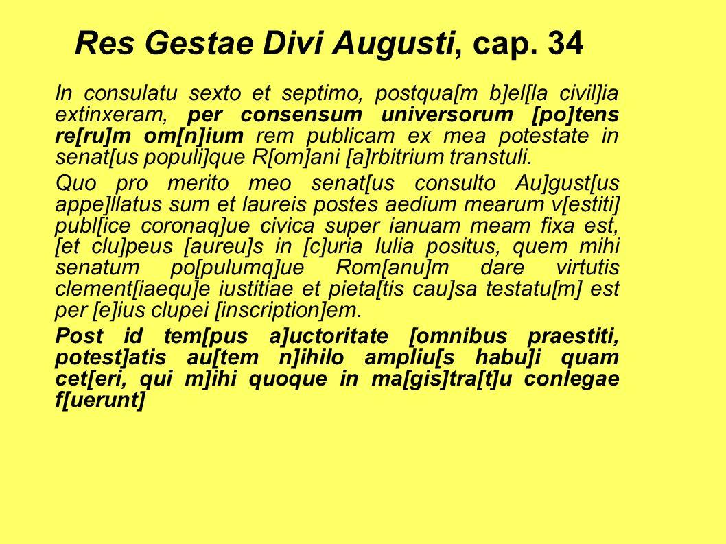 Res Gestae Divi Augusti, cap. 34 In consulatu sexto et septimo, postqua[m b]el[la civil]ia extinxeram, per consensum universorum [po]tens re[ru]m om[n