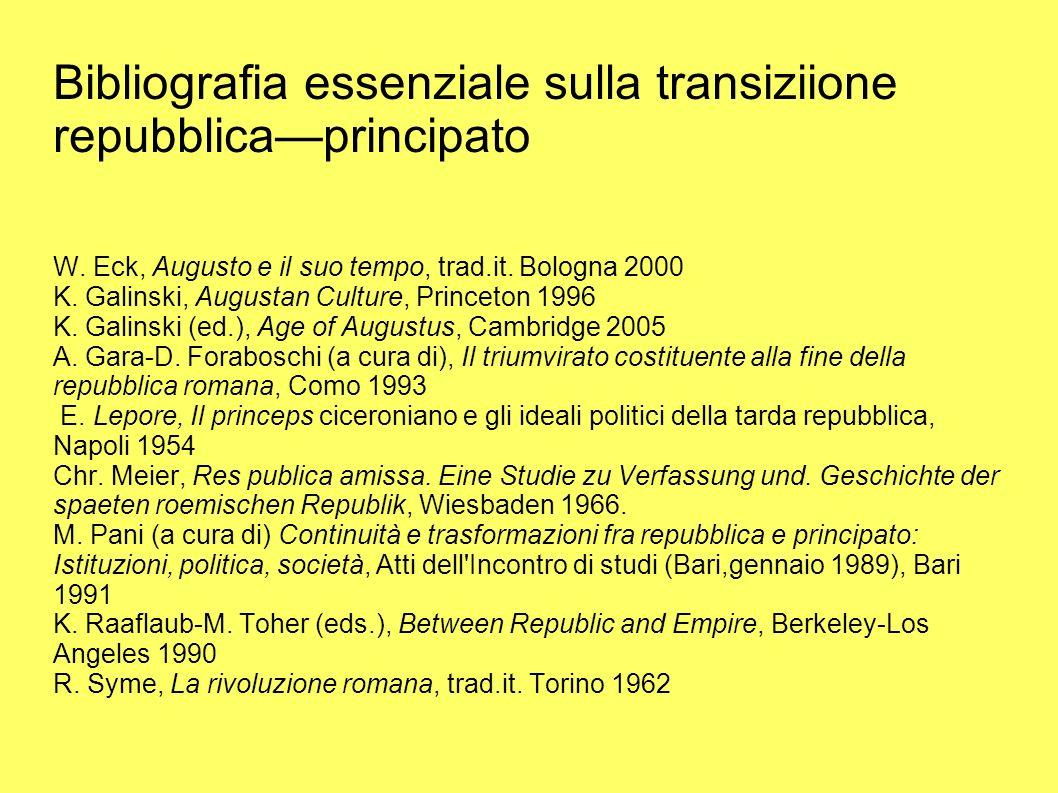 Bibliografia essenziale sulla transiziione repubblicaprincipato W. Eck, Augusto e il suo tempo, trad.it. Bologna 2000 K. Galinski, Augustan Culture, P