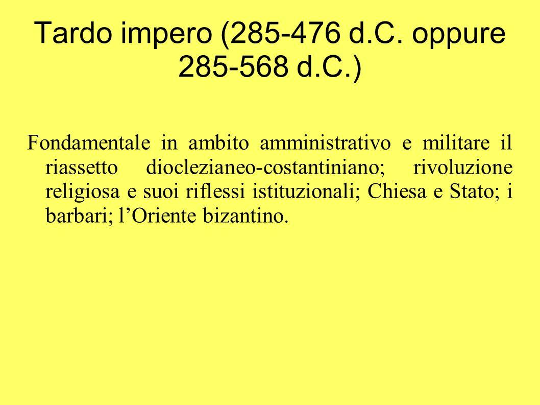 Tardo impero (285-476 d.C. oppure 285-568 d.C.) Fondamentale in ambito amministrativo e militare il riassetto dioclezianeo-costantiniano; rivoluzione