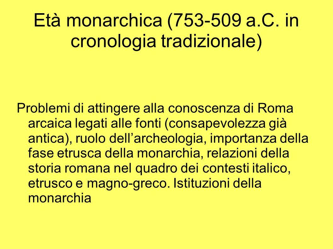 Età monarchica (753-509 a.C. in cronologia tradizionale) Problemi di attingere alla conoscenza di Roma arcaica legati alle fonti (consapevolezza già a