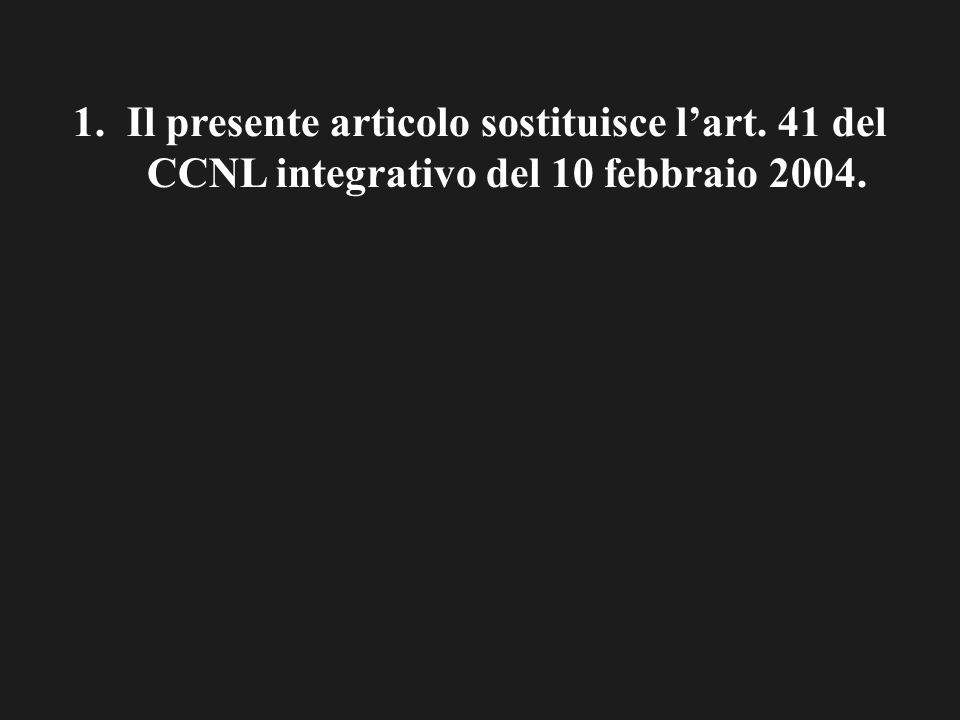 1.Il presente articolo sostituisce lart. 41 del CCNL integrativo del 10 febbraio 2004.