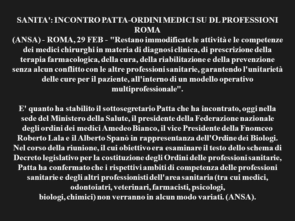 SANITA : INCONTRO PATTA-ORDINI MEDICI SU DL PROFESSIONI ROMA (ANSA) - ROMA, 29 FEB - Restano immodificate le attività e le competenze dei medici chirurghi in materia di diagnosi clinica, di prescrizione della terapia farmacologica, della cura, della riabilitazione e della prevenzione senza alcun conflitto con le altre professioni sanitarie, garantendo l unitarietà delle cure per il paziente, all interno di un modello operativo multiprofessionale .